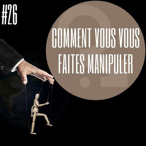 #26 Comment vous vous faites manipuler !?