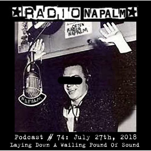 RADIO NAPALM Podcast # 74, 7/27/18: Laying Down A Wailing Pound Of Sound!