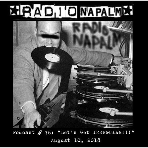RADIO NAPALM Podcast # 76: Let's Get IRREGULAR!!!