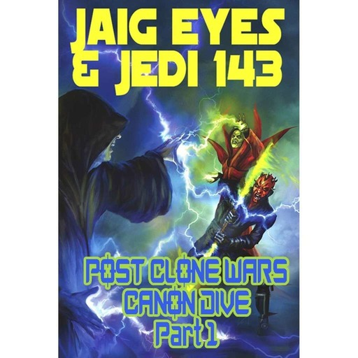 Jaig Eyes & Jedi 143- Post Clone Wars Canon Dive Part I