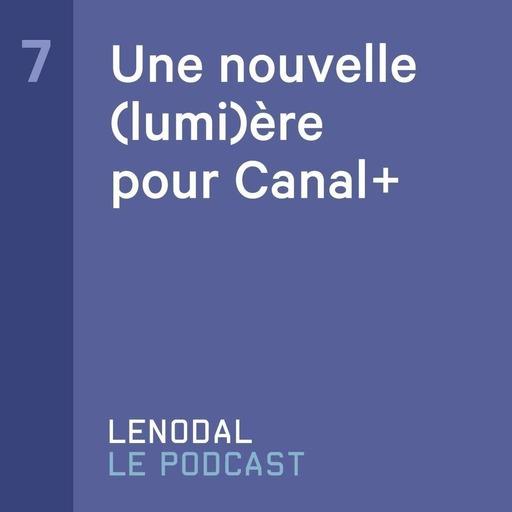 #7 - Une nouvelle (lumi)ère pour Canal+