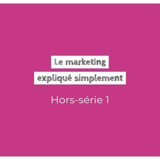 Hors-série 1 : le marketing expliqué simplement