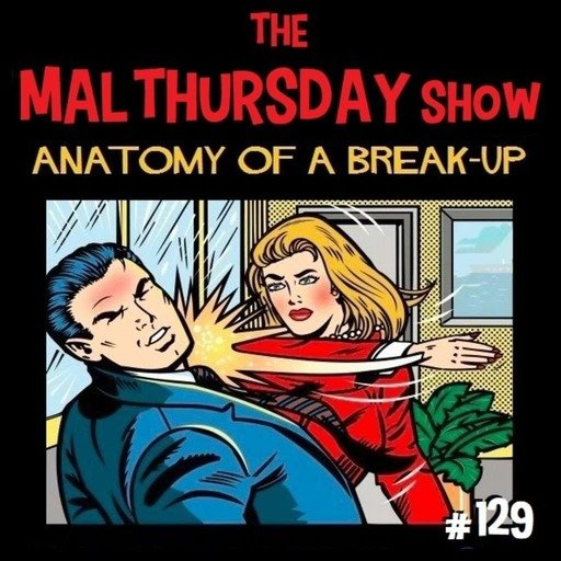 The Mal Thursday Show #129: Anatomy of a Breakup