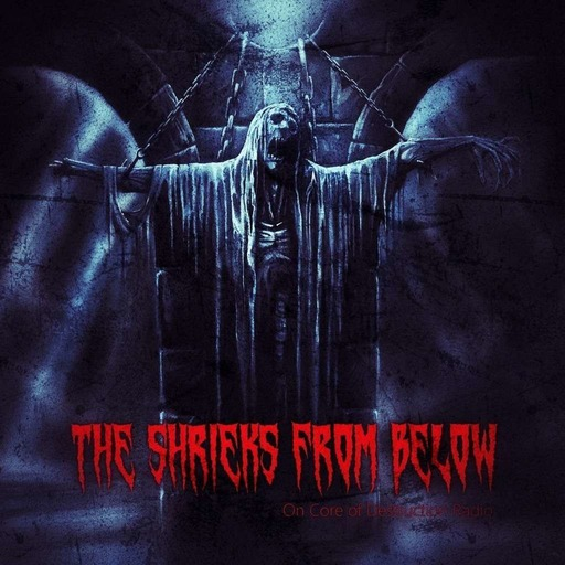 The Shrieks From Below  Vol 52  - Core of Destruction Radio