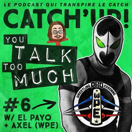 Catch'up! YOU TALK TOO MUCH #6 w/ Axel & El Payo de la Wrestling Pro Essonne