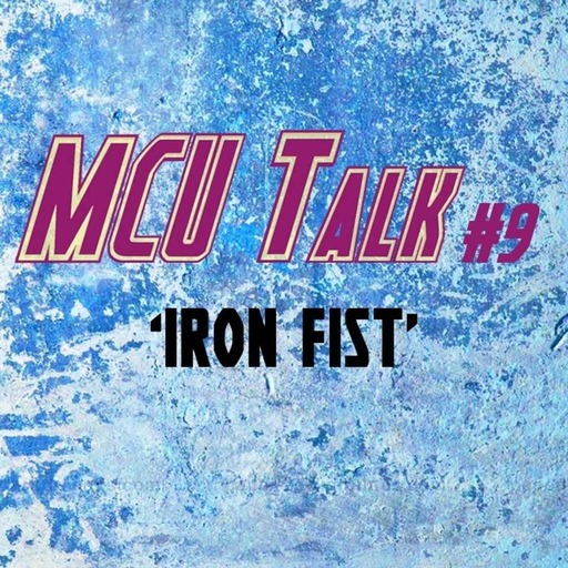MCU Talk #9 'Iron Fist'