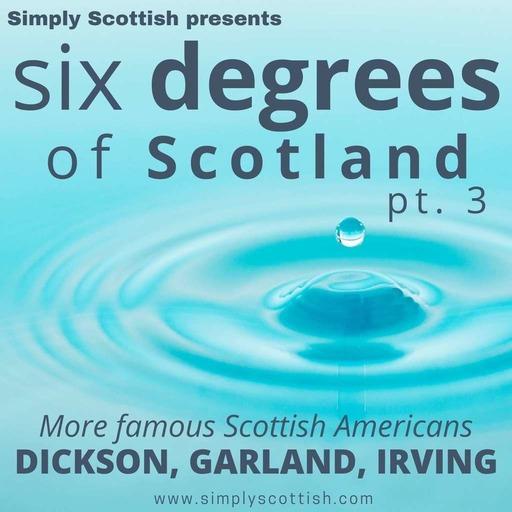 Six Degrees of Scotland, pt. 3: Famous Scottish Americans (Dickson, Garland, Irving)