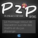 P2P 96 : Le montage retour de l'escadron suicide des maths et du jus d'orange [UNCUT]