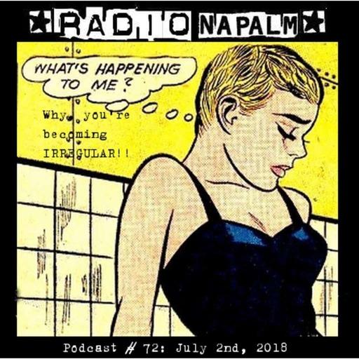 RADIO NAPALM Podcast # 72: You're becoming IRREGULAR!