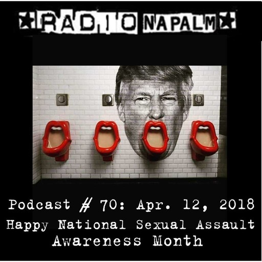 RADIO NAPALM Podcast # 70: Happy National Sexual Assault Awareness Month!