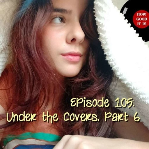 Episode 105–Under the Covers, Part 6