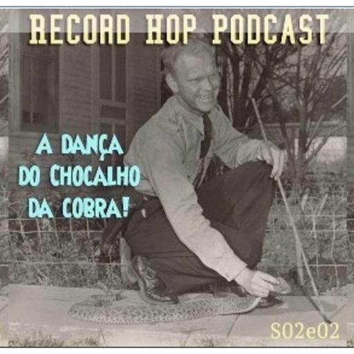Record Hop Podcast Episódio 15: A Dança do Chocalho da Cobra.