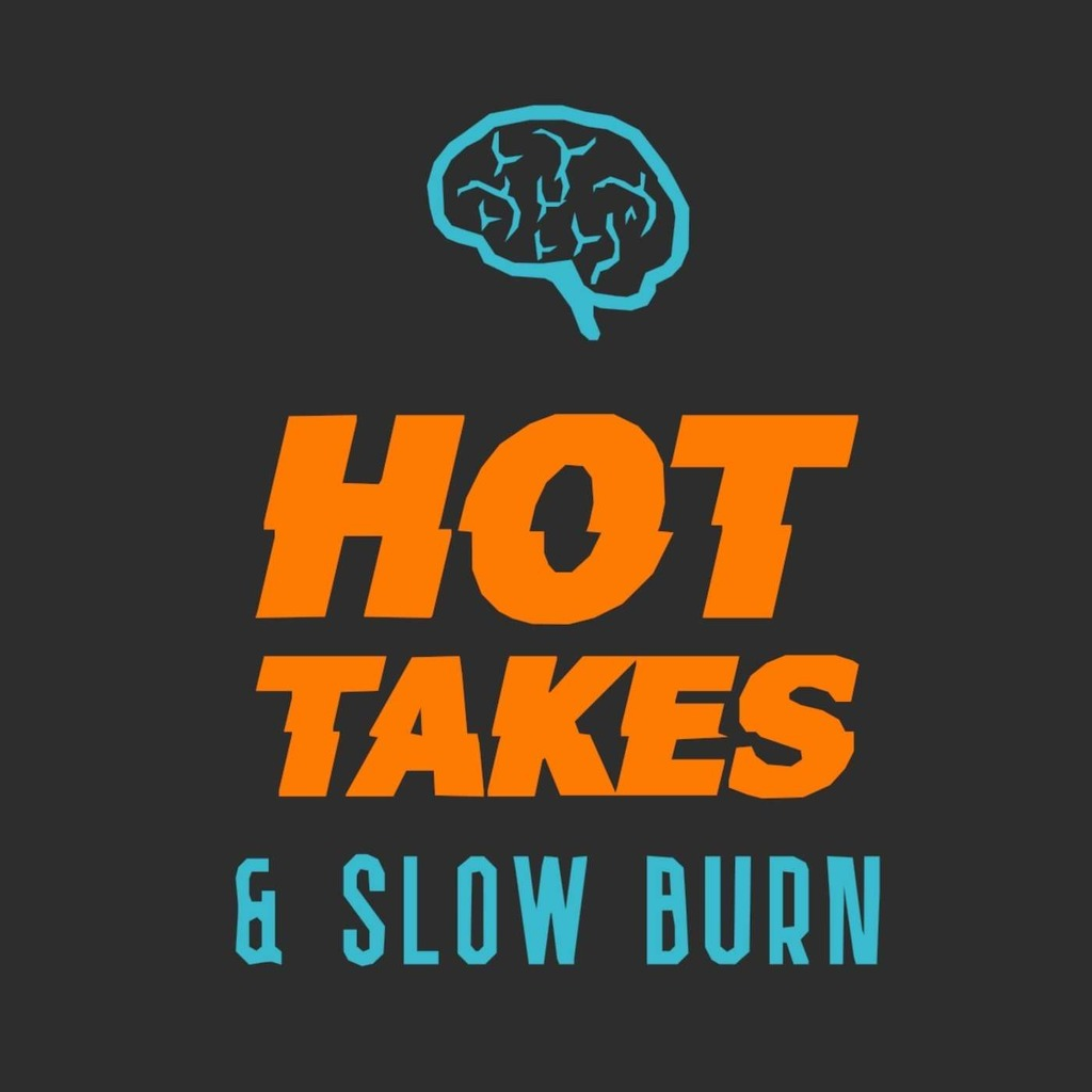 Hot Takes & Slow Burn