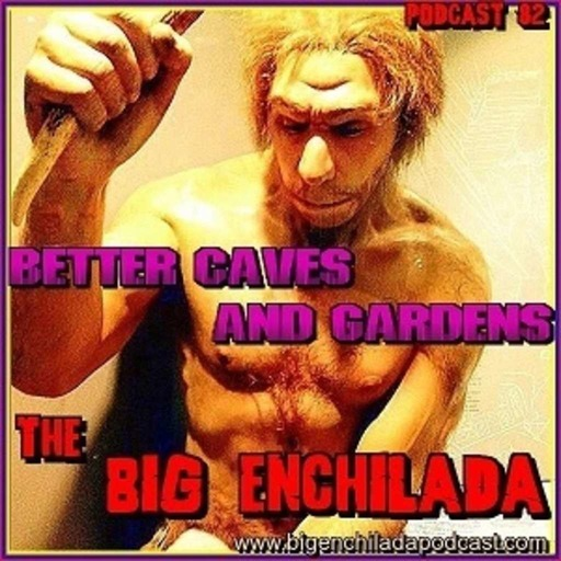 BIG ENCHILADA 82: Better Caves and Gardens