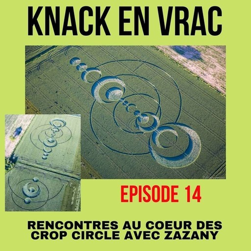 Episode 14 - Knack en Vrac - Rencontres au coeur des CROP CIRCLE avec Zazany.mp3