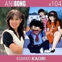 ANISONG #104 | Kumiko Kaori (Mes tendres années)