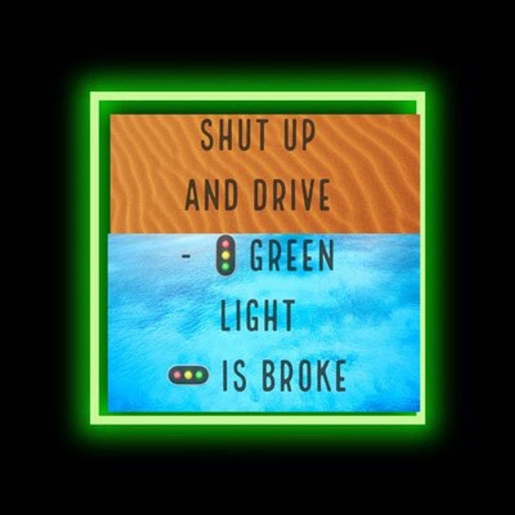 SHUT UP AND DRIVE - GREEN LIGHT IS BROKE
