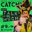 Catch'up! YOU TALK TOO MUCH #9 w/ Ravage