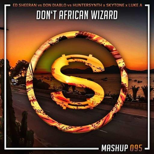 Ed Sheeran vs Don Diablo vs Huntersynth x Skytone x Luke Alive - Don't African Wizard (Da Sylva mashup)
